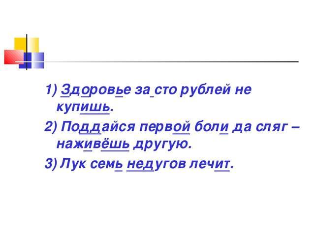 1) Здоровье за сто рублей не купишь. 2) Поддайся первой боли да сляг – наживё...