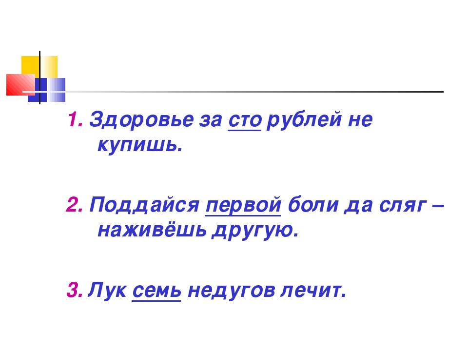 1. Здоровье за сто рублей не купишь. 2. Поддайся первой боли да сляг – наживё...