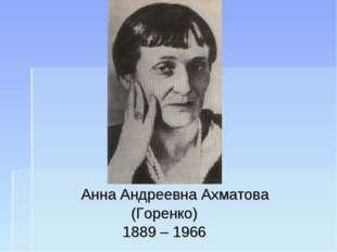 Анна Андреевна Ахматова (Горенко) 1889 – 1966
