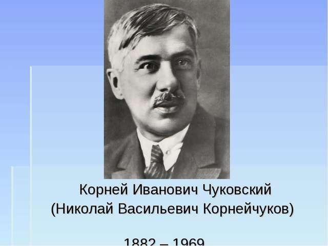 Корней Иванович Чуковский (Николай Васильевич Корнейчуков) 1882 – 1969