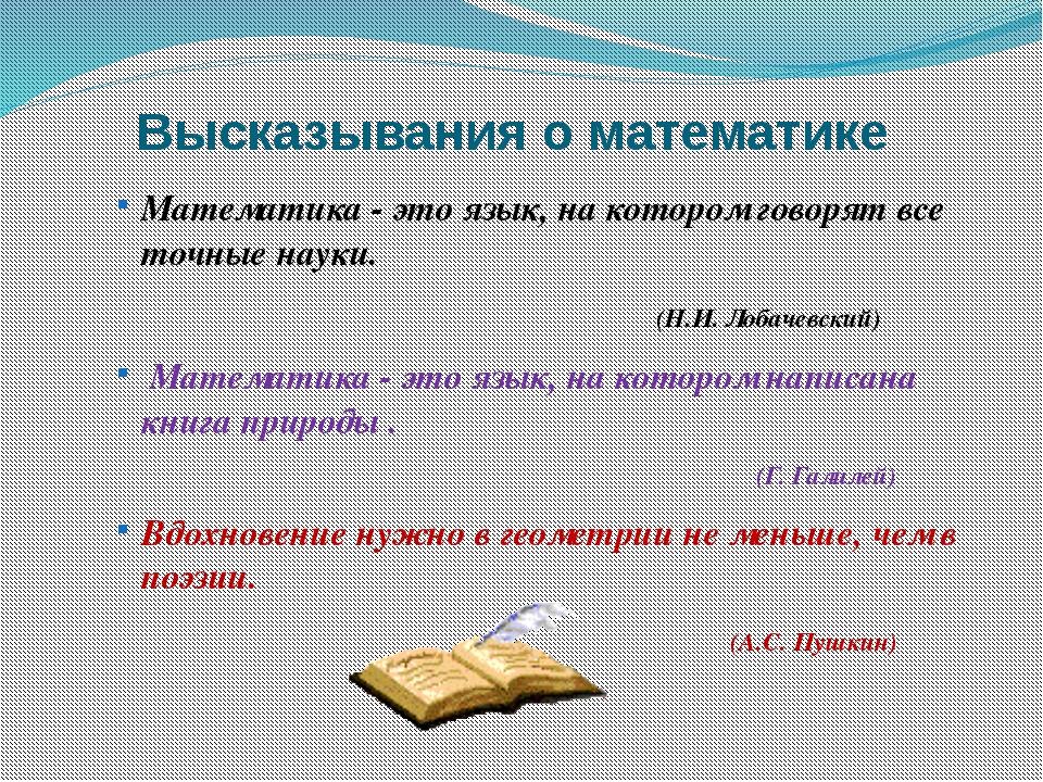 Высказывания о математике Математика - это язык, на котором говорят все точны...