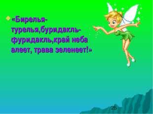 «Бирелья- турелья,буридакль- фуридакль,край неба алеет, трава зеленеет!»