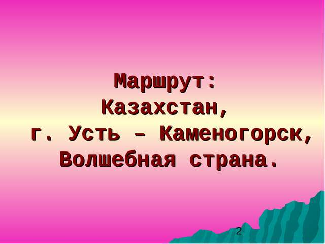 Маршрут: Казахстан, г. Усть – Каменогорск, Волшебная страна.