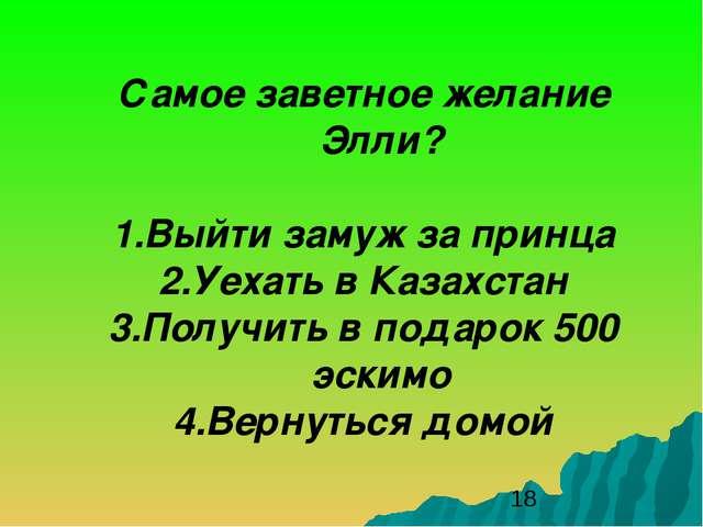 Самое заветное желание Элли? 1.Выйти замуж за принца 2.Уехать в Казахстан 3.П...
