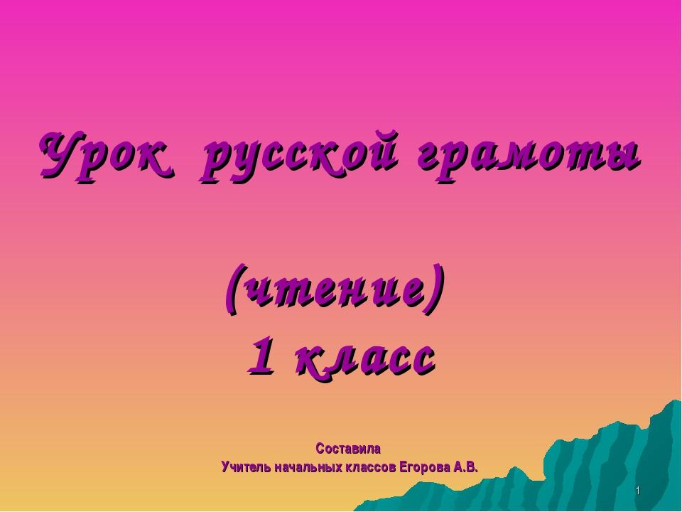 Урок русской грамоты (чтение) 1 класс Составила Учитель начальных классов Его...