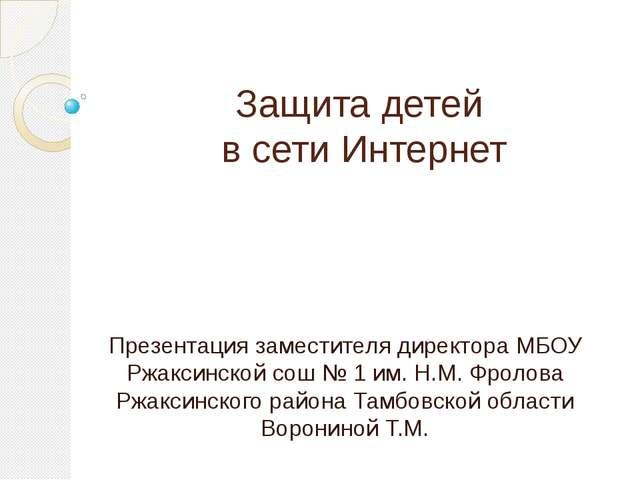 Защита детей в сети Интернет Презентация заместителя директора МБОУ Ржаксинск...