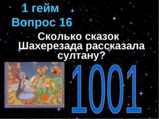 Сколько сказок Шахерезада рассказала султану? 1 гейм Вопрос 16