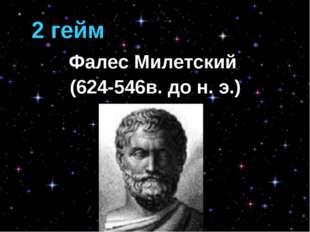 2 гейм Фалес Милетский (624-546в. до н. э.)