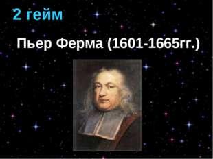 2 гейм Пьер Ферма (1601-1665гг.)
