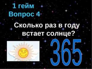 Сколько раз в году встает солнце? 1 гейм Вопрос 4