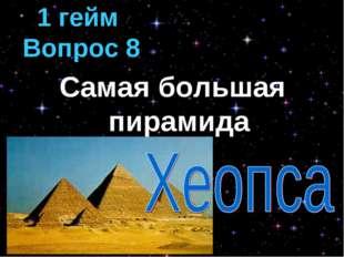 Самая большая пирамида 1 гейм Вопрос 8