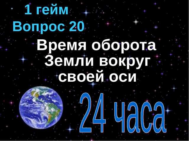 Время оборота Земли вокруг своей оси 1 гейм Вопрос 20