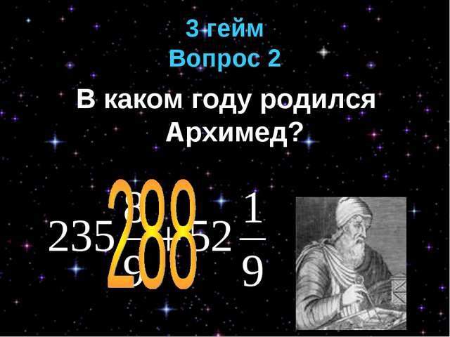 3 гейм Вопрос 2 В каком году родился Архимед?