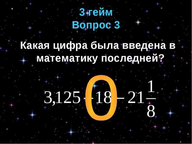 3 гейм Вопрос 3 Какая цифра была введена в математику последней?