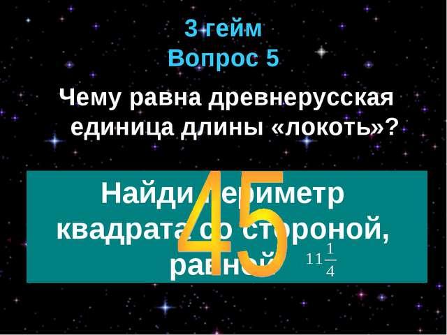 3 гейм Вопрос 5 Чему равна древнерусская единица длины «локоть»?