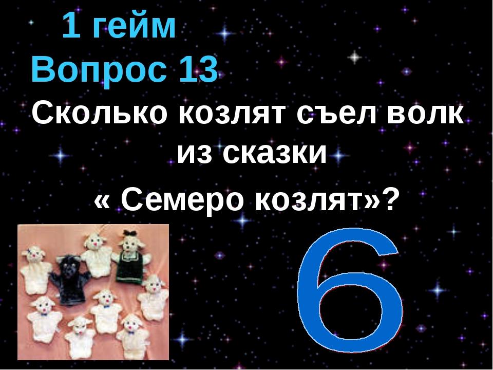 Сколько козлят съел волк из сказки « Семеро козлят»? 1 гейм Вопрос 13