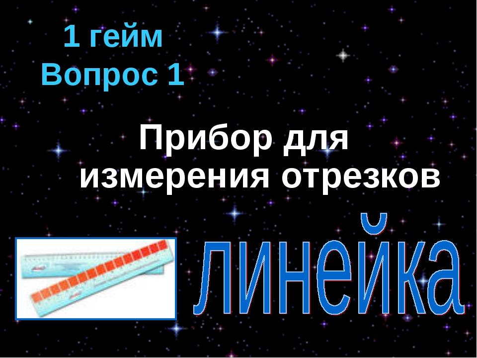 1 гейм Вопрос 1 Прибор для измерения отрезков