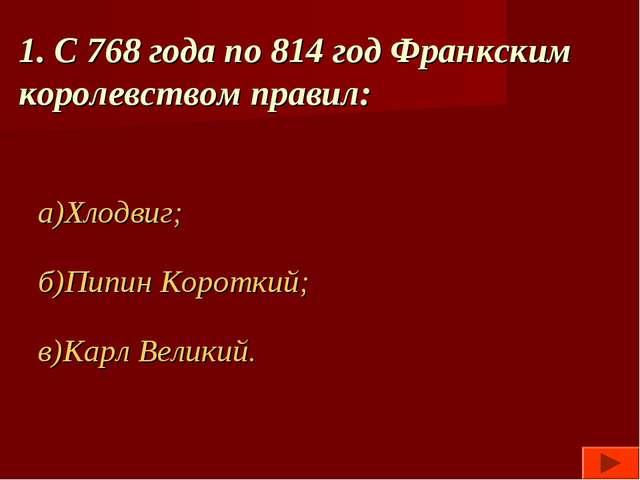 1. С 768 года по 814 год Франкским королевством правил: а)Хлодвиг; б)Пипин Ко...