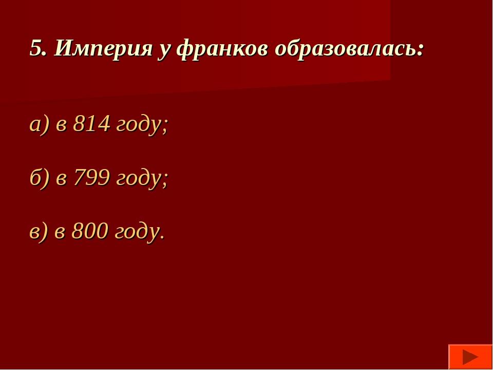 5. Империя у франков образовалась: а) в 814 году; б) в 799 году; в) в 800 году.