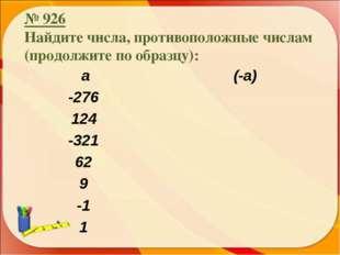 № 926 Найдите числа, противоположные числам (продолжите по образцу): а (-а)