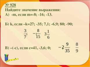 № 928 Найдите значение выражения: А) -m, если m=-8; -16; -13. Б) k, если –k=2