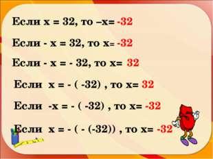 Если х = 32, то –х= -32 Если - х = 32, то х= -32 Если - х = - 32, то х= 32 Ес