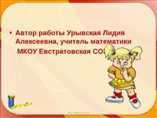 Автор работы Урывская Лидия Алексеевна, учитель математики МКОУ Евстратовская