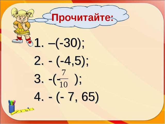 Прочитайте: –(-30); - (-4,5); -(- ); - (- 7, 65)