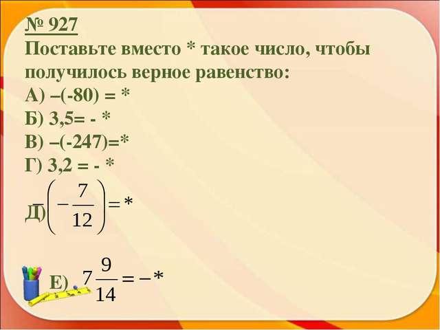 № 927 Поставьте вместо * такое число, чтобы получилось верное равенство: А) –...