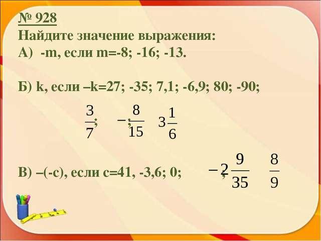 № 928 Найдите значение выражения: А) -m, если m=-8; -16; -13. Б) k, если –k=2...