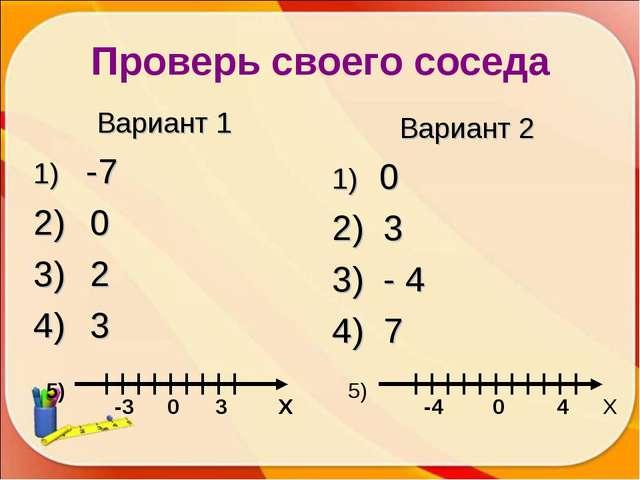 Проверь своего соседа Вариант 1 -7 0 2 3 Вариант 2 0 3 - 4 7 Х Х