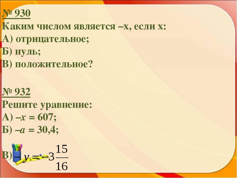 № 930 Каким числом является –х, если х: А) отрицательное; Б) нуль; В) положит...