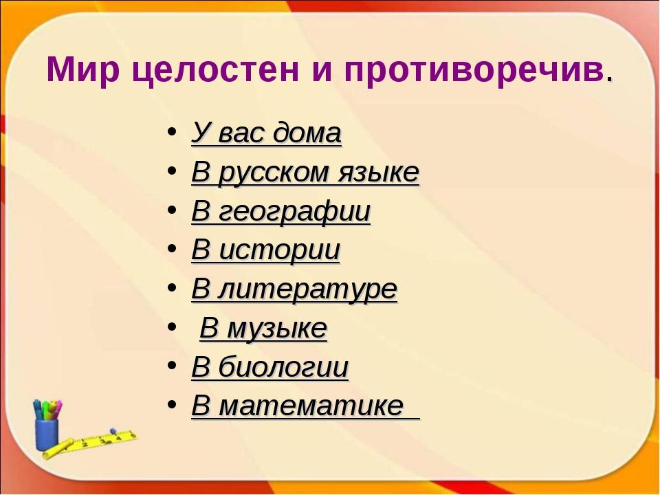 Мир целостен и противоречив. У вас дома В русском языке В географии В истории...