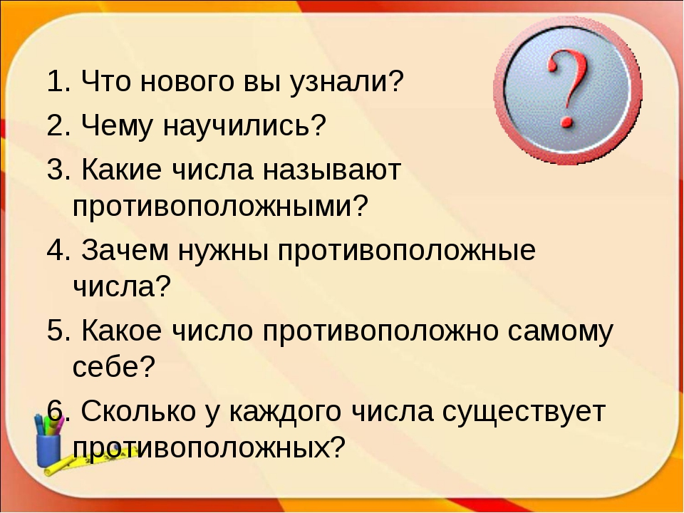 1. Что нового вы узнали? 2. Чему научились? 3. Какие числа называют противопо...