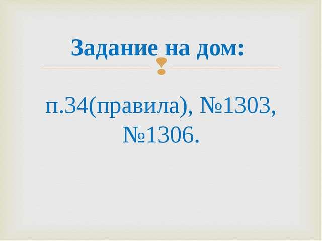 Задание на дом: п.34(правила), №1303, №1306.