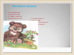 Физ.минутка (музыка) По лесу медведь идет, Этот мишка ищет мед. Он голодный,