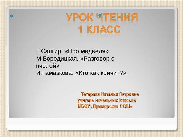 Тетерева Наталья Петровна учитель начальных классов МБОУ»Приморская СОШ» Г.С...