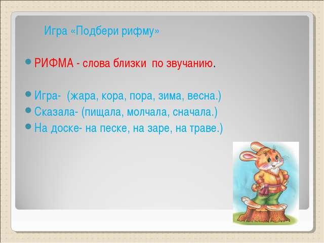 Игра «Подбери рифму» РИФМА - слова близки по звучанию. Игра- (жара, кора, по...