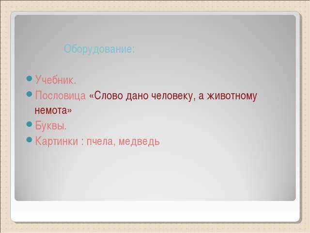 Оборудование: Учебник. Пословица «Слово дано человеку, а животному немота» Б...
