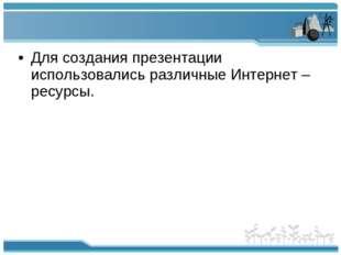 Для создания презентации использовались различные Интернет – ресурсы.