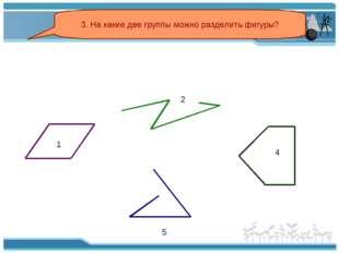 3. На какие две группы можно разделить фигуры? 2 5 1 4
