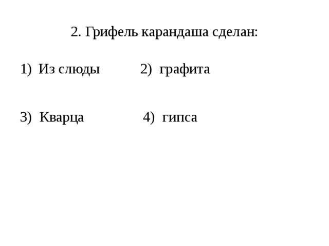 2. Грифель карандаша сделан: Из слюды 2) графита 3) Кварца 4) гипса
