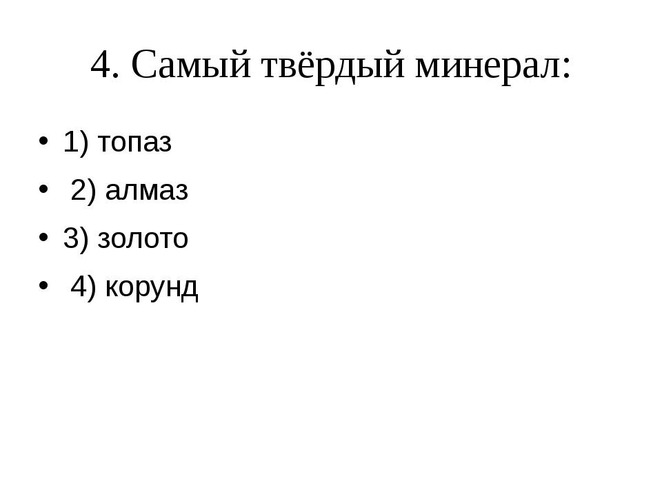 4. Самый твёрдый минерал: 1) топаз 2) алмаз 3) золото 4) корунд