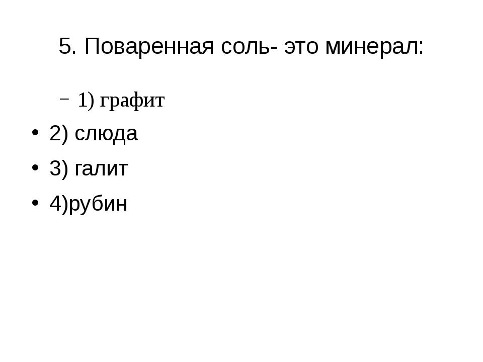 5. Поваренная соль- это минерал: 1) графит 2) слюда 3) галит 4)рубин