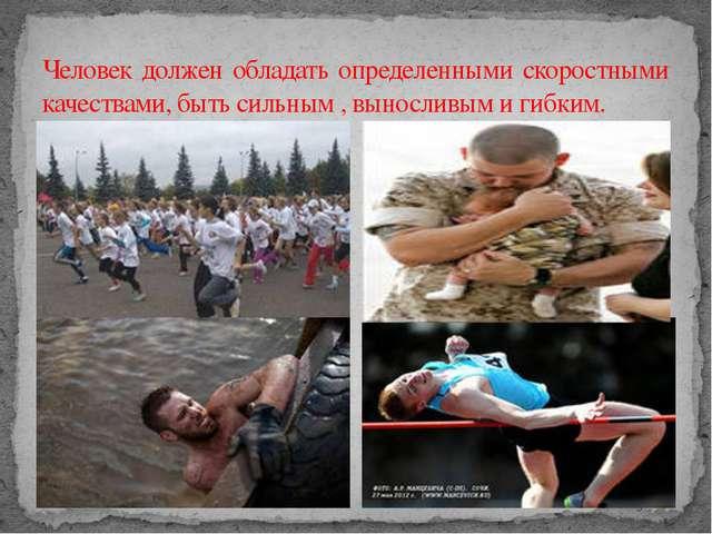Человек должен обладать определенными скоростными качествами, быть сильным ,...