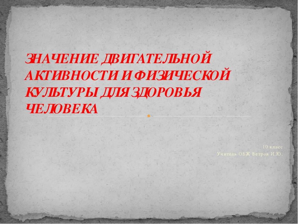 10 класс Учитель ОБЖ Ветров И.Ю. ЗНАЧЕНИЕ ДВИГАТЕЛЬНОЙ АКТИВНОСТИ И ФИЗИЧЕСК...