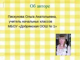 Об авторе Пискунова Ольга Анатольевна, учитель начальных классов МБОУ «Добрян