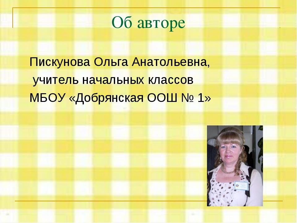 Об авторе Пискунова Ольга Анатольевна, учитель начальных классов МБОУ «Добрян...