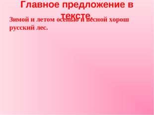 Главное предложение в тексте. Зимой и летом осенью и весной хорош русский лес.