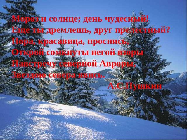 Мороз и солнце; день чудесный! Еще ты дремлешь, друг прелестный? Пора, красав...